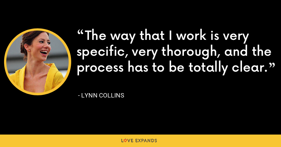The way that I work is very specific, very thorough, and the process has to be totally clear. - Lynn Collins
