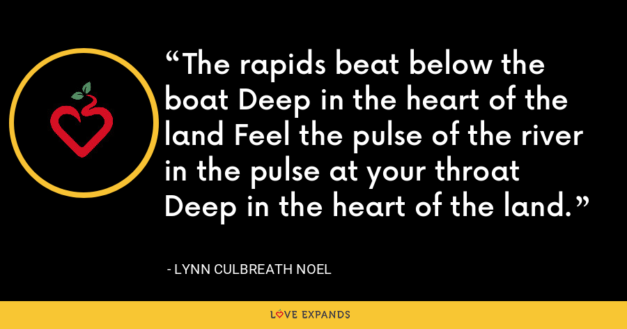 The rapids beat below the boat Deep in the heart of the land Feel the pulse of the river in the pulse at your throat Deep in the heart of the land. - Lynn Culbreath Noel