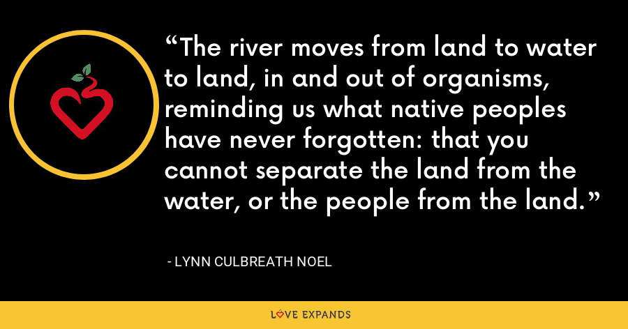 The river moves from land to water to land, in and out of organisms, reminding us what native peoples have never forgotten: that you cannot separate the land from the water, or the people from the land. - Lynn Culbreath Noel