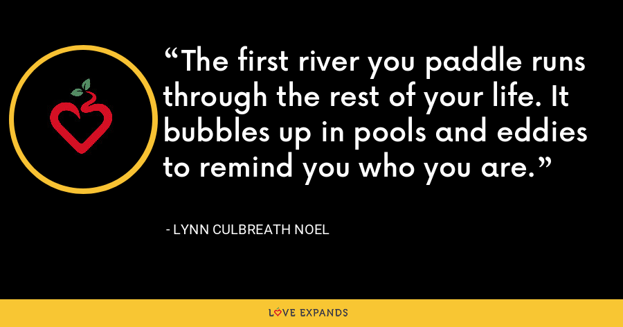 The first river you paddle runs through the rest of your life. It bubbles up in pools and eddies to remind you who you are. - Lynn Culbreath Noel