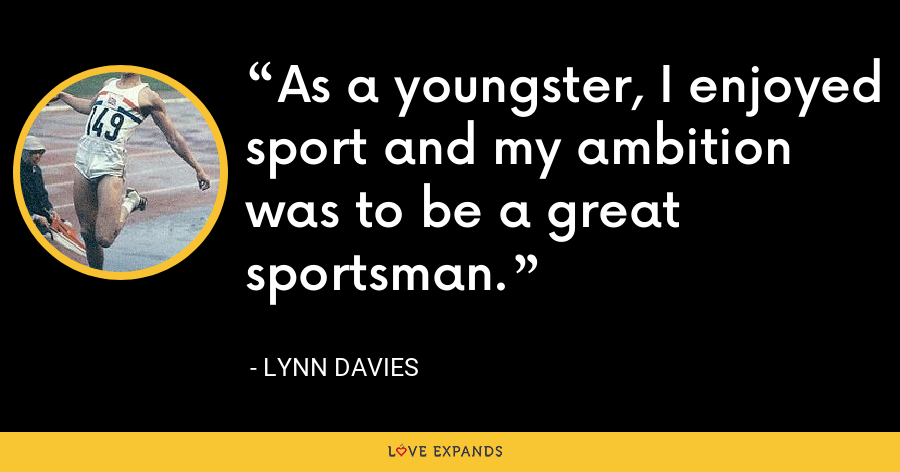 As a youngster, I enjoyed sport and my ambition was to be a great sportsman. - Lynn Davies