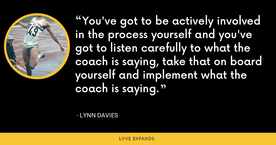 You've got to be actively involved in the process yourself and you've got to listen carefully to what the coach is saying, take that on board yourself and implement what the coach is saying. - Lynn Davies