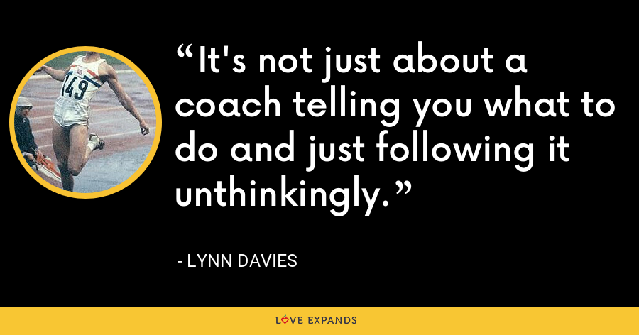 It's not just about a coach telling you what to do and just following it unthinkingly. - Lynn Davies