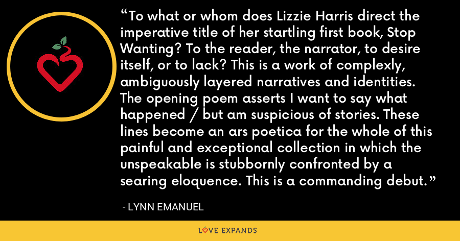 To what or whom does Lizzie Harris direct the imperative title of her startling first book, Stop Wanting? To the reader, the narrator, to desire itself, or to lack? This is a work of complexly, ambiguously layered narratives and identities. The opening poem asserts I want to say what happened / but am suspicious of stories. These lines become an ars poetica for the whole of this painful and exceptional collection in which the unspeakable is stubbornly confronted by a searing eloquence. This is a commanding debut. - Lynn Emanuel