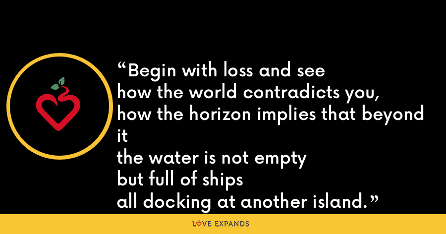 Begin with loss and seehow the world contradicts you,how the horizon implies that beyond itthe water is not emptybut full of shipsall docking at another island. - Lynn Emanuel