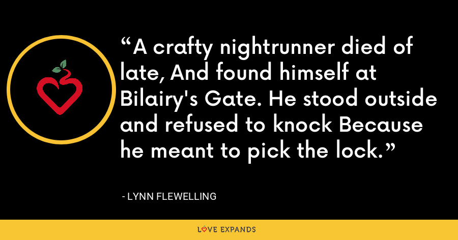 A crafty nightrunner died of late, And found himself at Bilairy's Gate. He stood outside and refused to knock Because he meant to pick the lock. - Lynn Flewelling