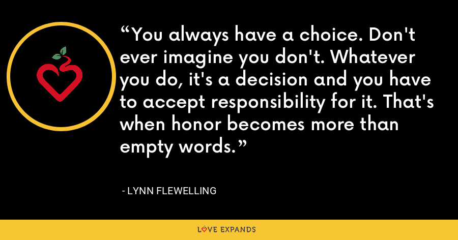 You always have a choice. Don't ever imagine you don't. Whatever you do, it's a decision and you have to accept responsibility for it. That's when honor becomes more than empty words. - Lynn Flewelling
