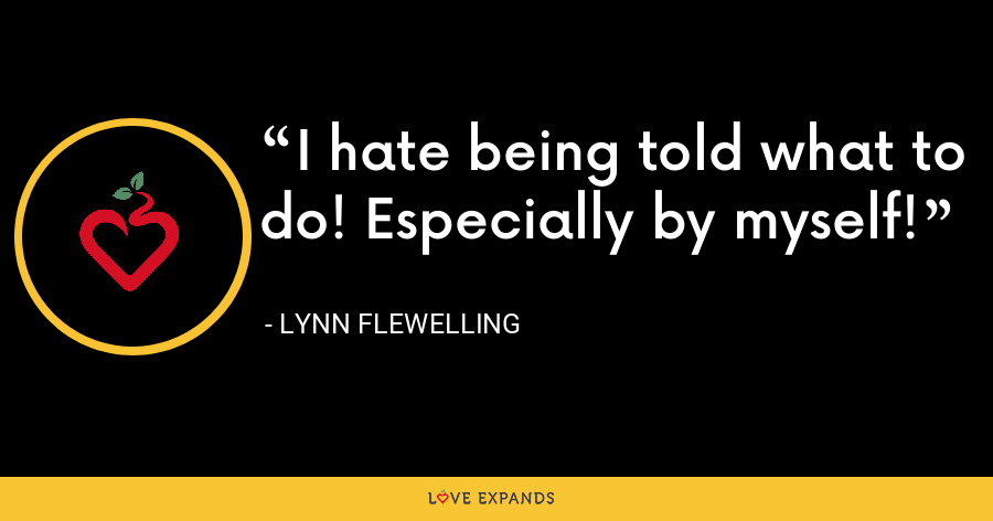 I hate being told what to do! Especially by myself! - Lynn Flewelling