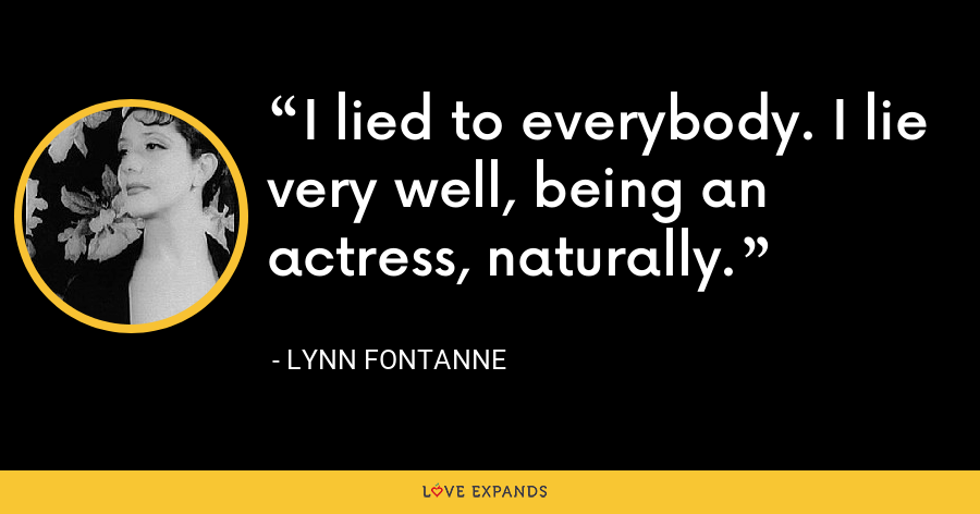 I lied to everybody. I lie very well, being an actress, naturally. - Lynn Fontanne