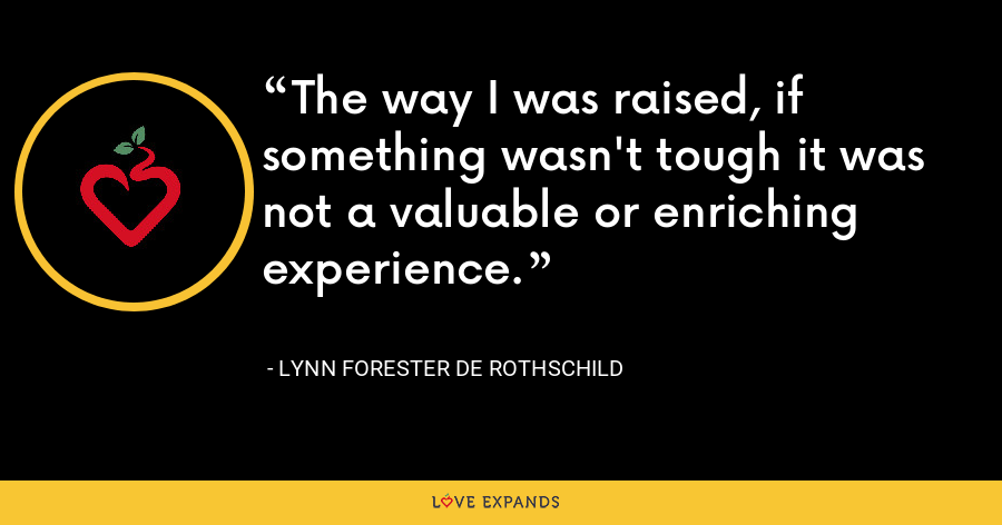 The way I was raised, if something wasn't tough it was not a valuable or enriching experience. - Lynn Forester de Rothschild