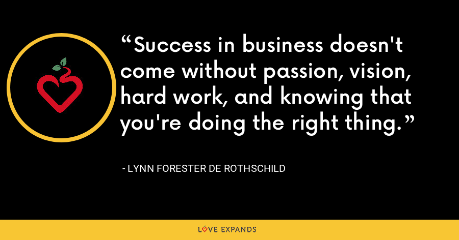 Success in business doesn't come without passion, vision, hard work, and knowing that you're doing the right thing. - Lynn Forester de Rothschild