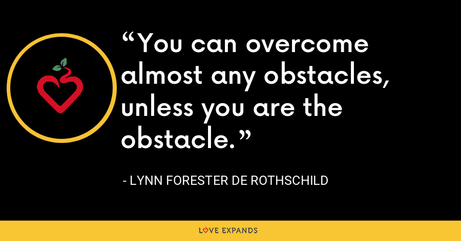 You can overcome almost any obstacles, unless you are the obstacle. - Lynn Forester de Rothschild