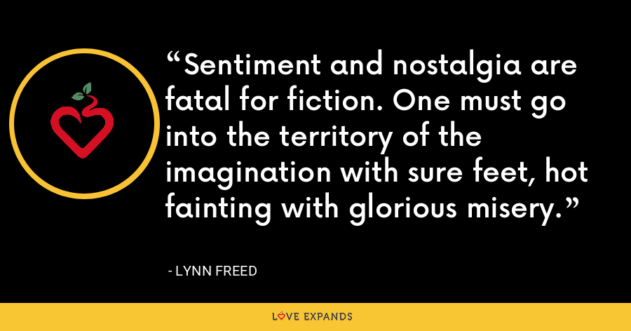Sentiment and nostalgia are fatal for fiction. One must go into the territory of the imagination with sure feet, hot fainting with glorious misery. - Lynn Freed