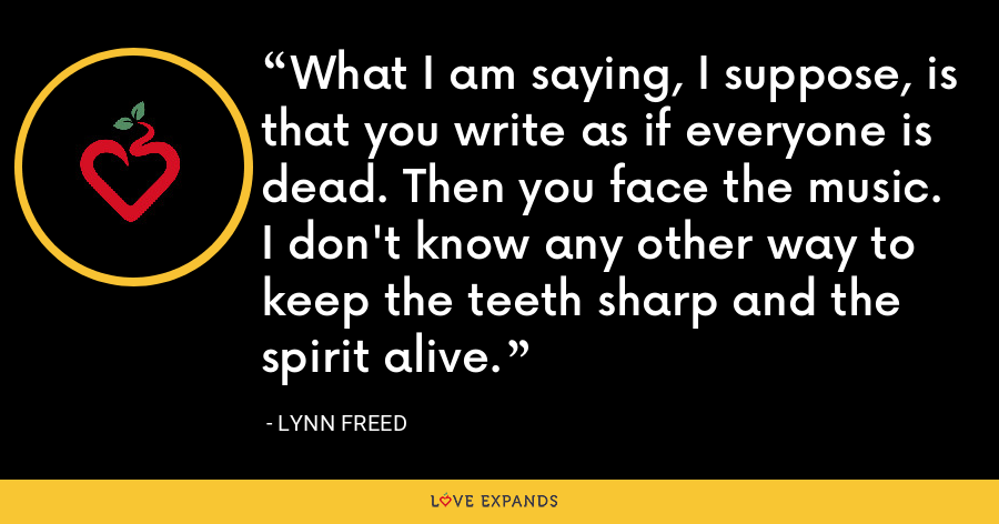 What I am saying, I suppose, is that you write as if everyone is dead. Then you face the music. I don't know any other way to keep the teeth sharp and the spirit alive. - Lynn Freed