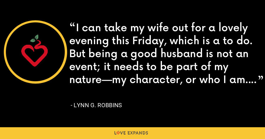 I can take my wife out for a lovely evening this Friday, which is a to do. But being a good husband is not an event; it needs to be part of my nature—my character, or who I am. - Lynn G. Robbins