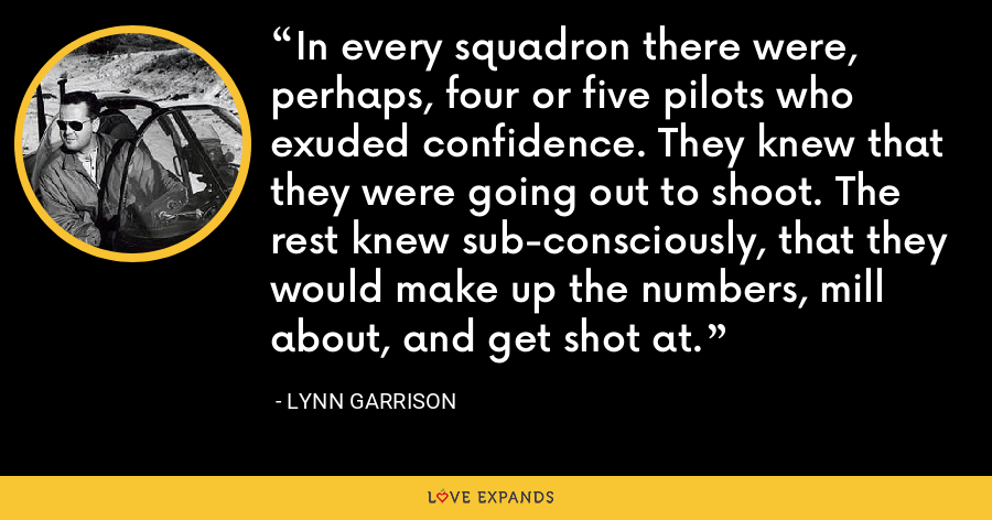 In every squadron there were, perhaps, four or five pilots who exuded confidence. They knew that they were going out to shoot. The rest knew sub-consciously, that they would make up the numbers, mill about, and get shot at. - Lynn Garrison