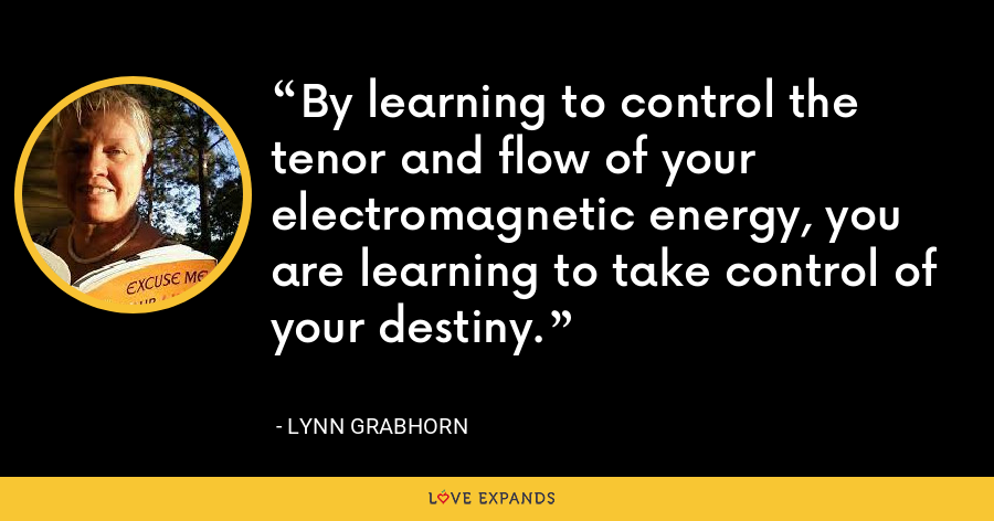 By learning to control the tenor and flow of your electromagnetic energy,  you are learning to take control of your destiny. - Lynn Grabhorn