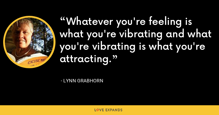 Whatever you're feeling is what you're vibrating and what you're vibrating is what you're attracting - Lynn Grabhorn