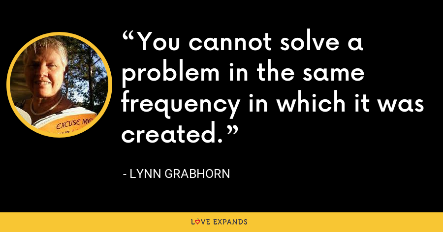 You cannot solve a problem in the same frequency in which it was created. - Lynn Grabhorn