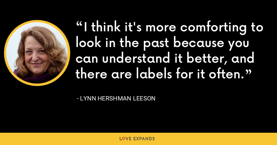 I think it's more comforting to look in the past because you can understand it better, and there are labels for it often. - Lynn Hershman Leeson