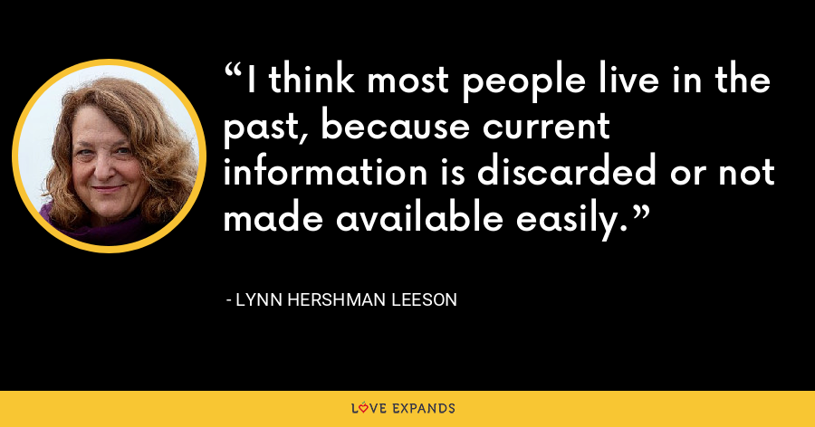 I think most people live in the past, because current information is discarded or not made available easily. - Lynn Hershman Leeson