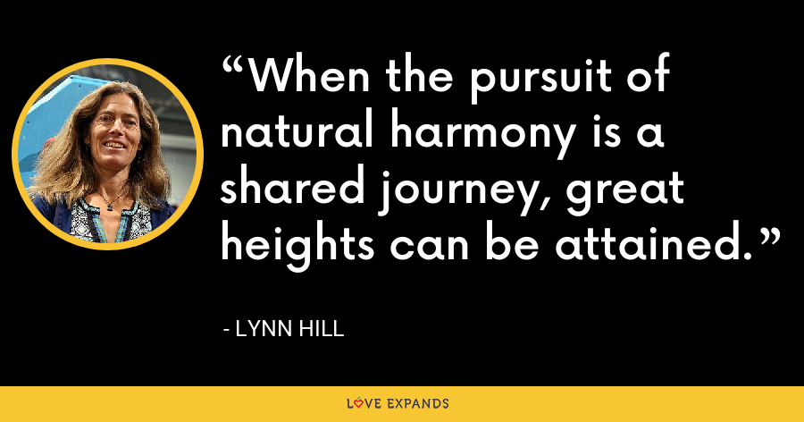 When the pursuit of natural harmony is a shared journey, great heights can be attained. - Lynn Hill