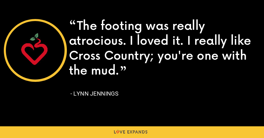 The footing was really atrocious. I loved it. I really like Cross Country; you're one with the mud. - Lynn Jennings