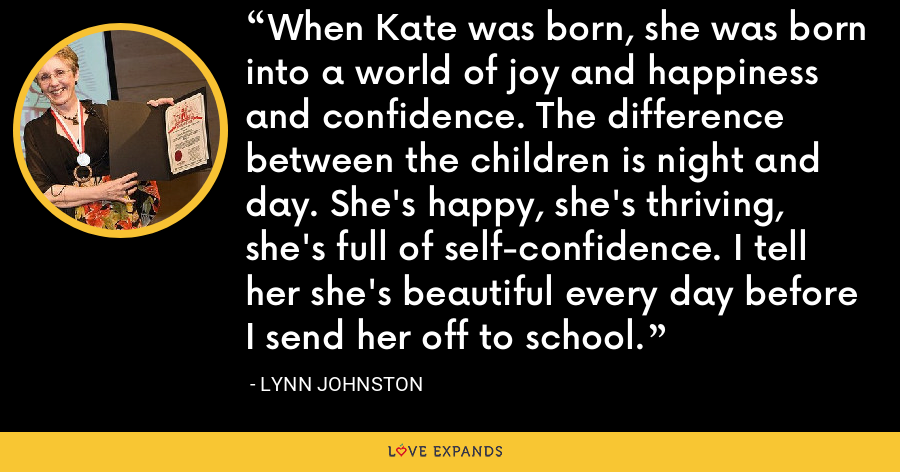 When Kate was born, she was born into a world of joy and happiness and confidence. The difference between the children is night and day. She's happy, she's thriving, she's full of self-confidence. I tell her she's beautiful every day before I send her off to school. - Lynn Johnston