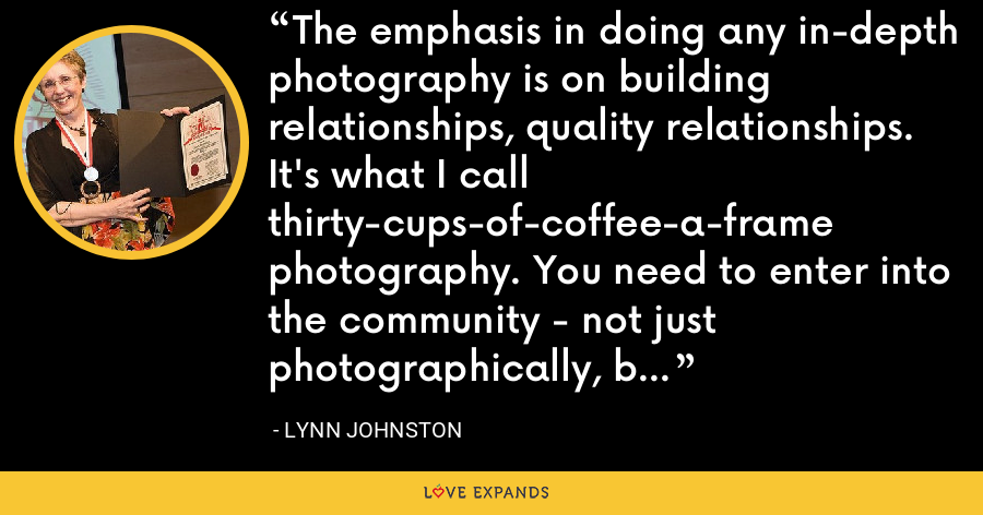 The emphasis in doing any in-depth photography is on building relationships, quality relationships. It's what I call thirty-cups-of-coffee-a-frame photography. You need to enter into the community - not just photographically, but intellectually and emotionally. - Lynn Johnston
