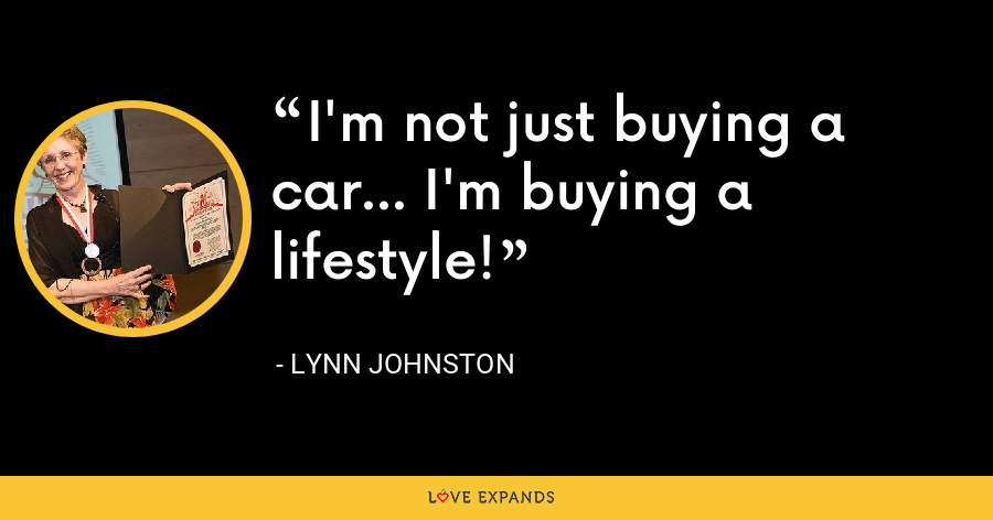 I'm not just buying a car... I'm buying a lifestyle! - Lynn Johnston