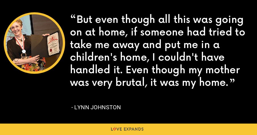 But even though all this was going on at home, if someone had tried to take me away and put me in a children's home, I couldn't have handled it. Even though my mother was very brutal, it was my home. - Lynn Johnston