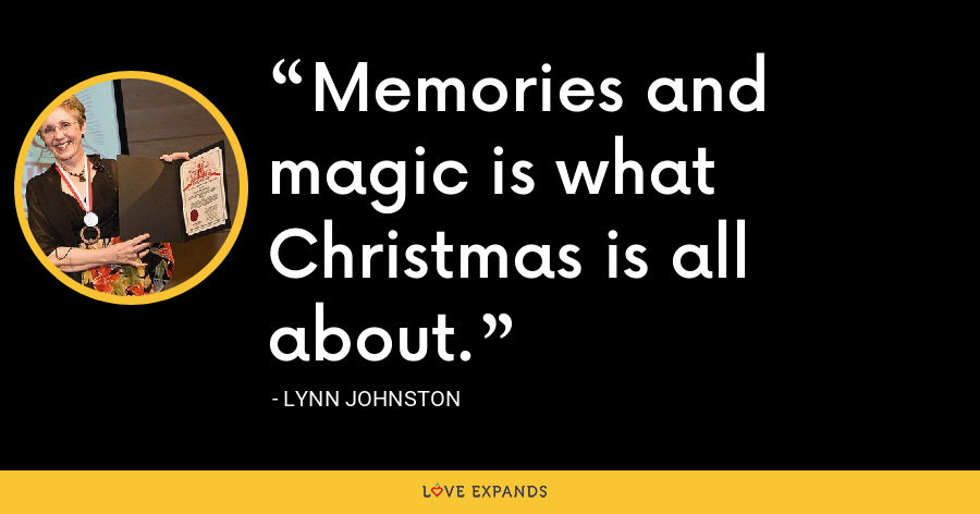 Memories and magic is what Christmas is all about. - Lynn Johnston