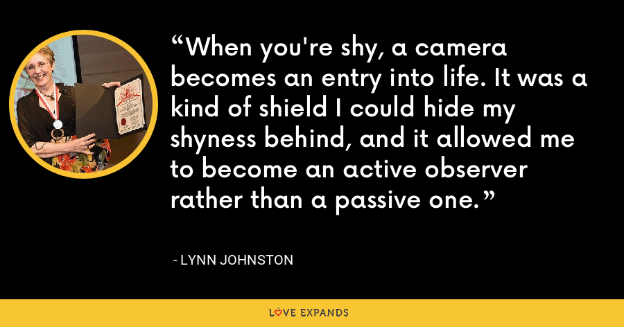 When you're shy, a camera becomes an entry into life. It was a kind of shield I could hide my shyness behind, and it allowed me to become an active observer rather than a passive one. - Lynn Johnston