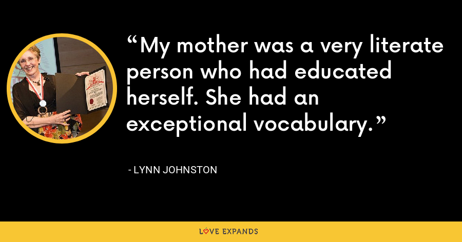 My mother was a very literate person who had educated herself. She had an exceptional vocabulary. - Lynn Johnston