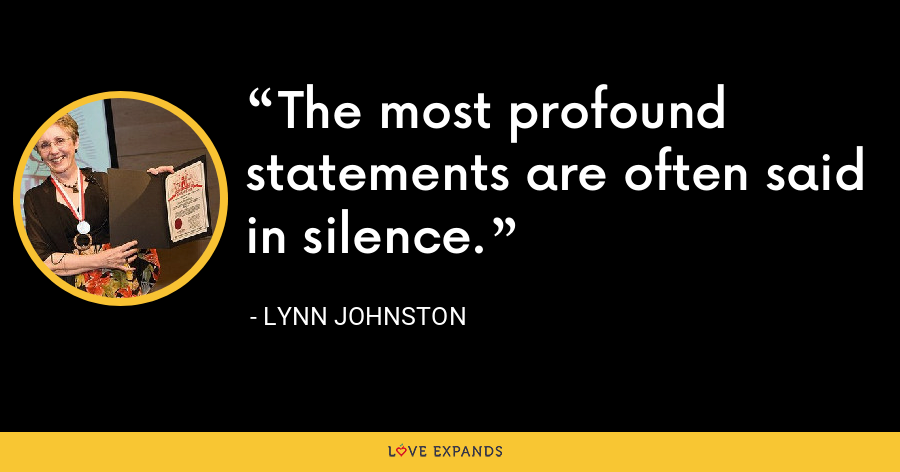 The most profound statements are often said in silence. - Lynn Johnston