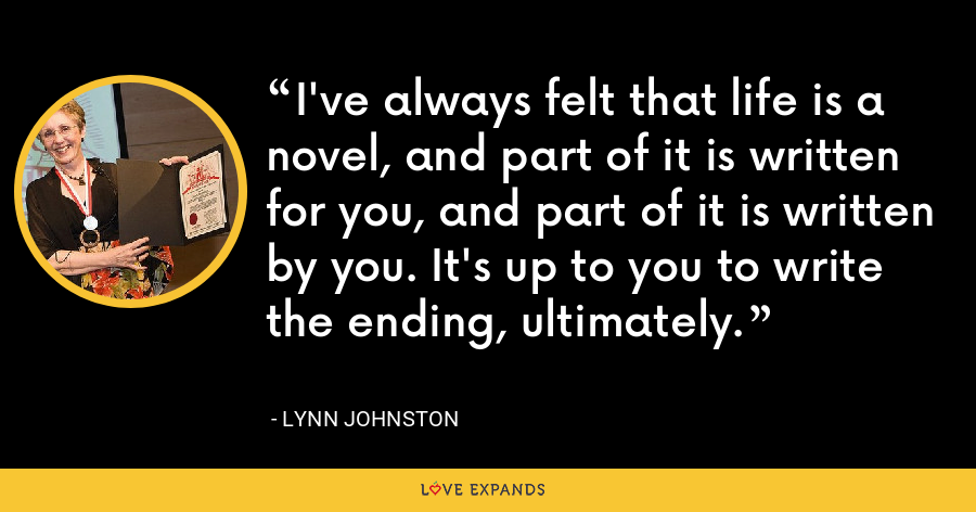I've always felt that life is a novel, and part of it is written for you, and part of it is written by you. It's up to you to write the ending, ultimately. - Lynn Johnston
