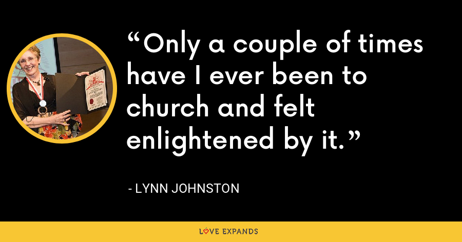Only a couple of times have I ever been to church and felt enlightened by it. - Lynn Johnston