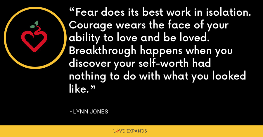 Fear does its best work in isolation. Courage wears the face of your ability to love and be loved. Breakthrough happens when you discover your self-worth had nothing to do with what you looked like. - Lynn Jones