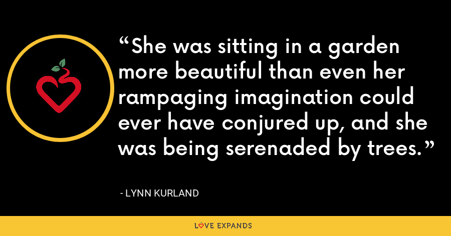She was sitting in a garden more beautiful than even her rampaging imagination could ever have conjured up, and she was being serenaded by trees. - Lynn Kurland