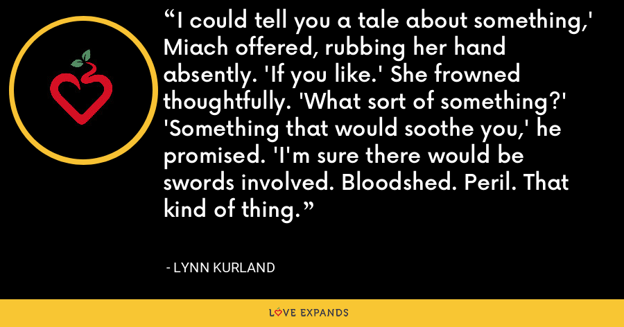 I could tell you a tale about something,' Miach offered, rubbing her hand absently. 'If you like.' She frowned thoughtfully. 'What sort of something?' 'Something that would soothe you,' he promised. 'I'm sure there would be swords involved. Bloodshed. Peril. That kind of thing. - Lynn Kurland