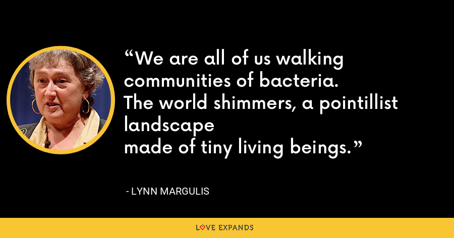 We are all of us walking communities of bacteria.The world shimmers, a pointillist landscapemade of tiny living beings. - Lynn Margulis