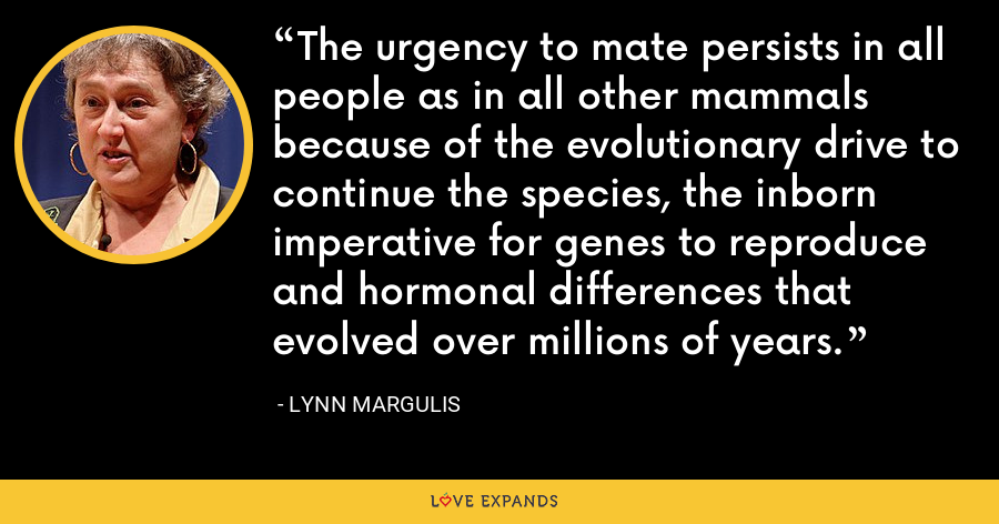 The urgency to mate persists in all people as in all other mammals because of the evolutionary drive to continue the species, the inborn imperative for genes to reproduce and hormonal differences that evolved over millions of years. - Lynn Margulis
