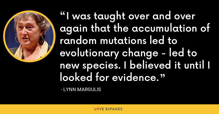 I was taught over and over again that the accumulation of random mutations led to evolutionary change - led to new species. I believed it until I looked for evidence. - Lynn Margulis