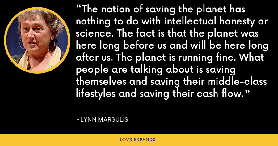 The notion of saving the planet has nothing to do with intellectual honesty or science. The fact is that the planet was here long before us and will be here long after us. The planet is running fine. What people are talking about is saving themselves and saving their middle-class lifestyles and saving their cash flow. - Lynn Margulis