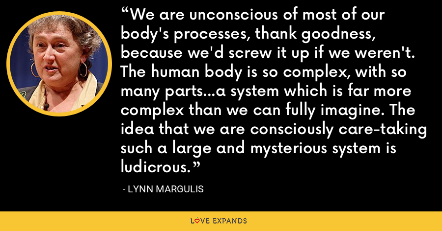 We are unconscious of most of our body's processes, thank goodness, because we'd screw it up if we weren't. The human body is so complex, with so many parts...a system which is far more complex than we can fully imagine. The idea that we are consciously care-taking such a large and mysterious system is ludicrous. - Lynn Margulis