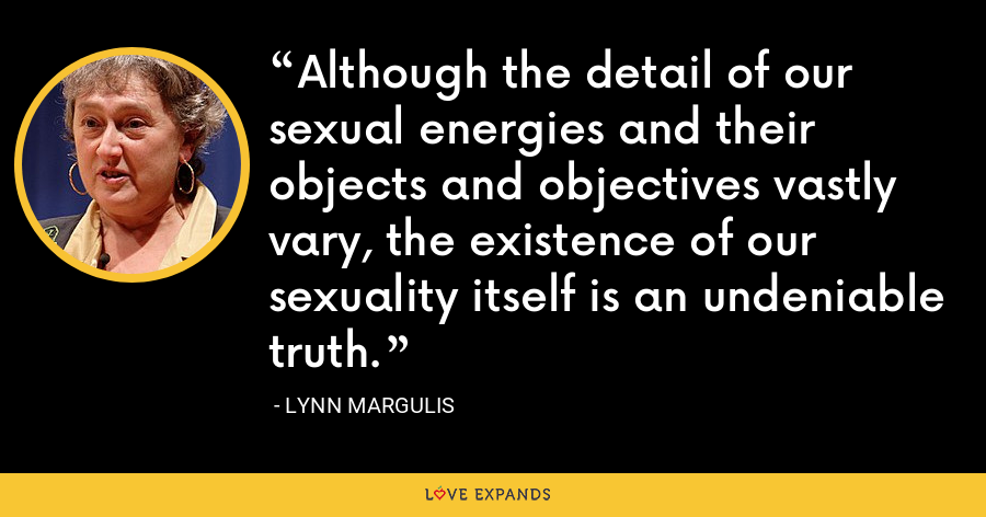 Although the detail of our sexual energies and their objects and objectives vastly vary, the existence of our sexuality itself is an undeniable truth. - Lynn Margulis