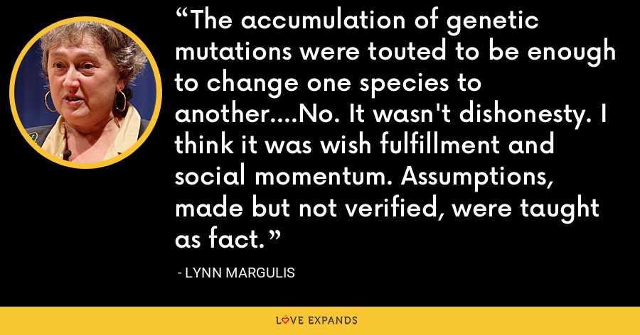 The accumulation of genetic mutations were touted to be enough to change one species to another….No. It wasn't dishonesty. I think it was wish fulfillment and social momentum. Assumptions, made but not verified, were taught as fact. - Lynn Margulis