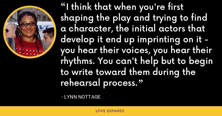 I think that when you're first shaping the play and trying to find a character, the initial actors that develop it end up imprinting on it - you hear their voices, you hear their rhythms. You can't help but to begin to write toward them during the rehearsal process. - Lynn Nottage