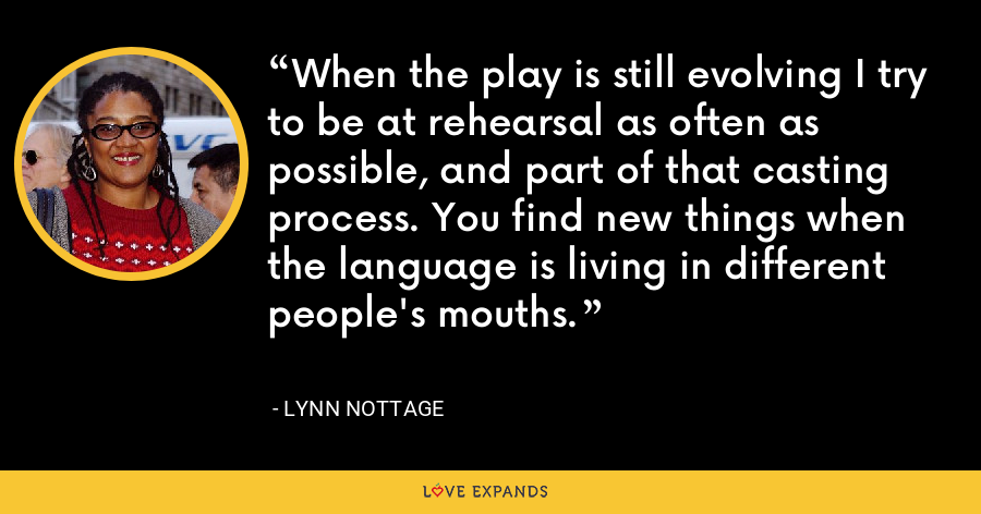 When the play is still evolving I try to be at rehearsal as often as possible, and part of that casting process. You find new things when the language is living in different people's mouths. - Lynn Nottage