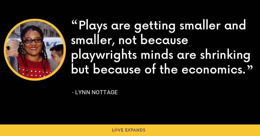 Plays are getting smaller and smaller, not because playwrights minds are shrinking but because of the economics. - Lynn Nottage